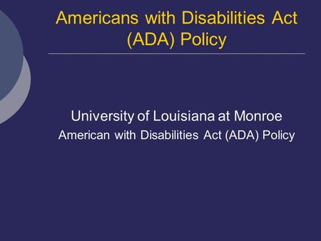 Americans with Disabilities Act (ADA) Policy University of Louisiana at Monroe American with Disabilities Act (ADA) Policy.