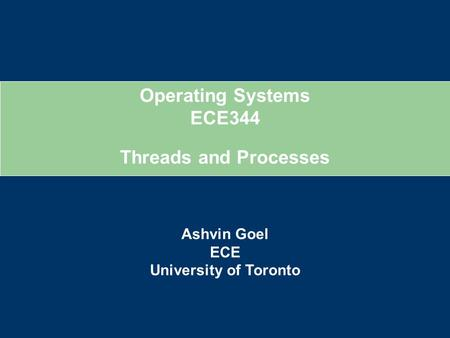Operating Systems ECE344 Ashvin Goel ECE University of Toronto Threads and Processes.