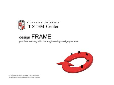 Design FRAME problem solving with the engineering design process F R A M E TEXAS TECH UNIVERSITY T-STEM Center © 2009 Texas Tech University T-STEM Center.