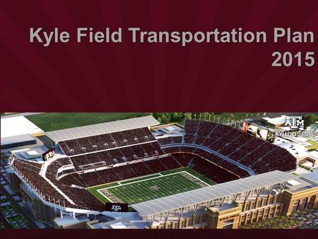Kyle Field Transportation Plan 2015. Award of Excellence 2015 Parking Program of the Year Texas Parking and Transportation Association.