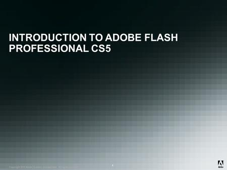 ® Copyright 2010 Adobe Systems Incorporated. All rights reserved. ® ® 1 INTRODUCTION TO ADOBE FLASH PROFESSIONAL CS5.