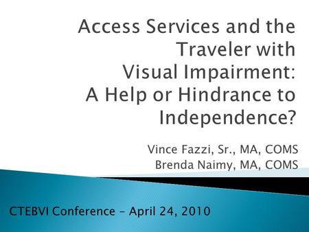 Access Services and the Traveler with Visual Impairment: A Help or Hindrance to Independence? Vince Fazzi, Sr., MA, COMS Brenda Naimy, MA, COMS CTEBVI.