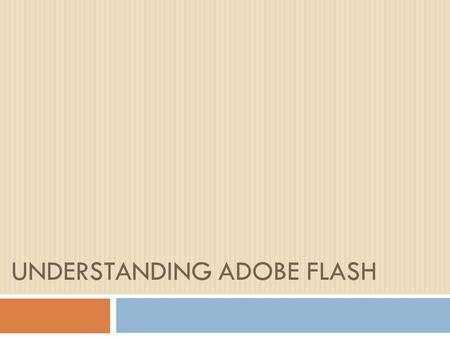 UNDERSTANDING ADOBE FLASH. The Flash Interface  The flash interface provides you with:  A menu bar  Panels  A work area: stage.