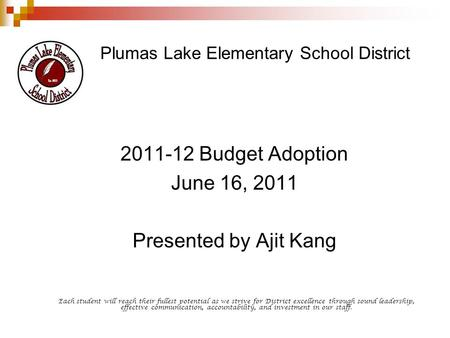 Plumas Lake Elementary School District 2011-12 Budget Adoption June 16, 2011 Presented by Ajit Kang Each student will reach their fullest potential as.