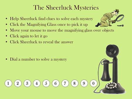 The Sheerluck Mysteries Help Sheerluck find clues to solve each mystery Click the Magnifying Glass once to pick it up Move your mouse to move the magnifying.