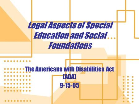 Legal Aspects of Special Education and Social Foundations The Americans with Disabilities Act (ADA) 9-15-05 The Americans with Disabilities Act (ADA) 9-15-05.