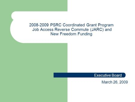 2008-2009 PSRC Coordinated Grant Program Job Access Reverse Commute (JARC) and New Freedom Funding Executive Board March 26, 2009.