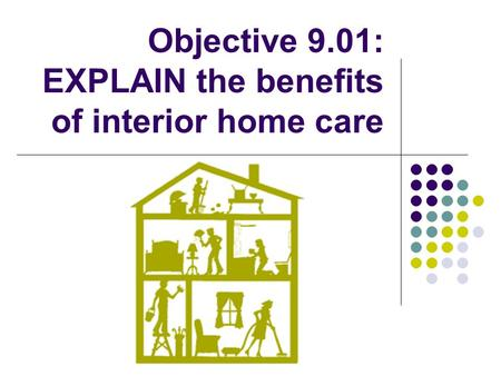 Objective 9.01: EXPLAIN the benefits of interior home care.