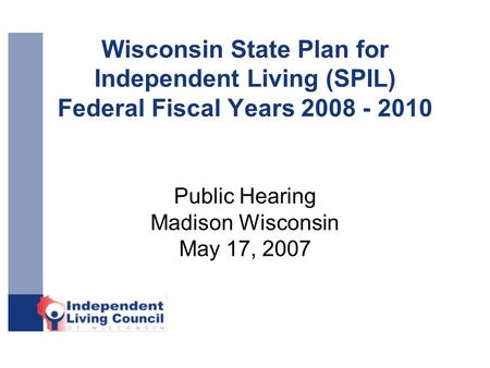 Wisconsin State Plan for Independent Living (SPIL) Federal Fiscal Years 2008 - 2010 Public Hearing Madison Wisconsin May 17, 2007.