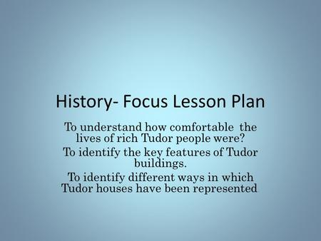 History- Focus Lesson Plan To understand how comfortable the lives of rich Tudor people were? To identify the key features of Tudor buildings. To identify.
