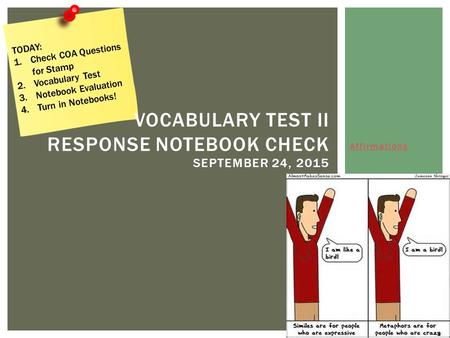 Affirmations VOCABULARY TEST II RESPONSE NOTEBOOK CHECK SEPTEMBER 24, 2015 TODAY: 1.Check COA Questions for Stamp 2.Vocabulary Test 3.Notebook Evaluation.