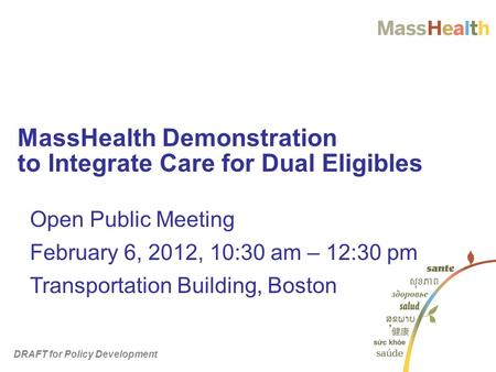 MassHealth Demonstration to Integrate Care for Dual Eligibles Open Public Meeting February 6, 2012, 10:30 am – 12:30 pm Transportation Building, Boston.