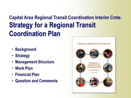 1 Background Strategy Management Structure Work Plan Financial Plan Question and Comments Strategy for a Regional Transit Coordination Plan Capital Area.
