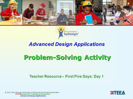 Problem-Solving Activity Advanced Design Applications Problem-Solving Activity Teacher Resource – First Five Days: Day 1 © 2014 International Technology.
