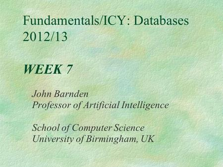 Fundamentals/ICY: Databases 2012/13 WEEK 7 John Barnden Professor of Artificial Intelligence School of Computer Science University of Birmingham, UK.