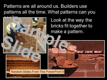 Patterns are all around us. Builders use patterns all the time. What patterns can you see? Look at the way the bricks fit together to make a pattern. Sample.