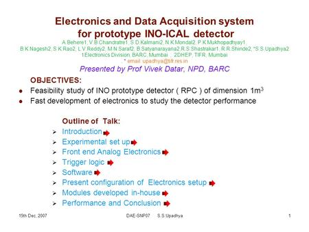 15th Dec, 2007DAE-SNP07 S.S.Upadhya1 Electronics and Data Acquisition system for prototype INO-ICAL detector A.Behere1, V.B.Chandratre1, S.D.Kalmani2,