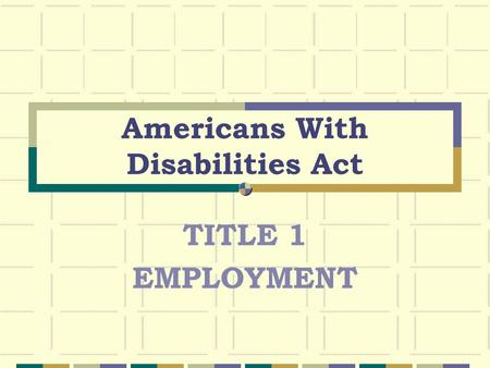 Americans With Disabilities Act TITLE 1 EMPLOYMENT.