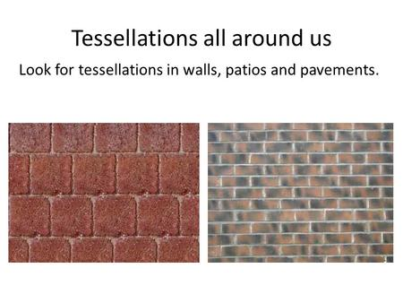 Tessellations all around us Look for tessellations in walls, patios and pavements.