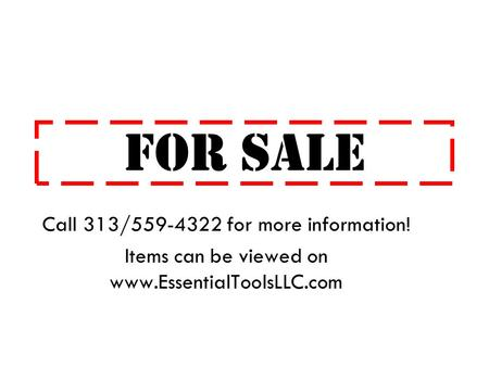 FOR SALE Call 313/559-4322 for more information! Items can be viewed on www.EssentialToolsLLC.com.