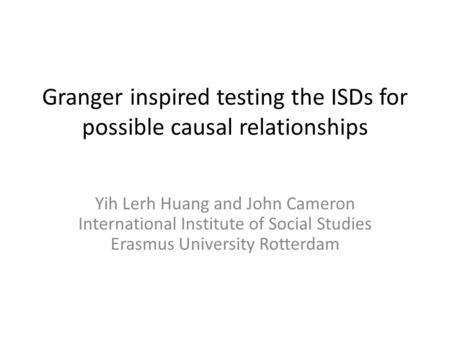 Granger inspired testing the ISDs for possible causal relationships Yih Lerh Huang and John Cameron International Institute of Social Studies Erasmus University.