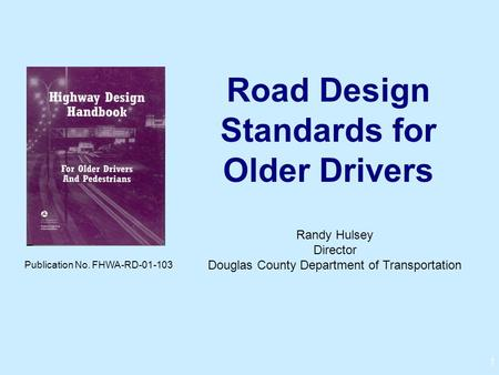 1 Road Design Standards for Older Drivers Publication No. FHWA-RD-01-103 Randy Hulsey Director Douglas County Department of Transportation.