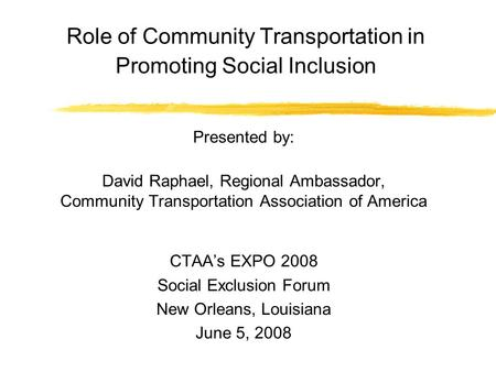 Role of Community Transportation in Promoting Social Inclusion Presented by: David Raphael, Regional Ambassador, Community Transportation Association of.