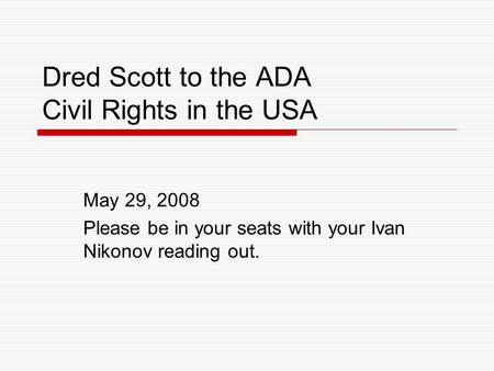 Dred Scott to the ADA Civil Rights in the USA May 29, 2008 Please be in your seats with your Ivan Nikonov reading out.