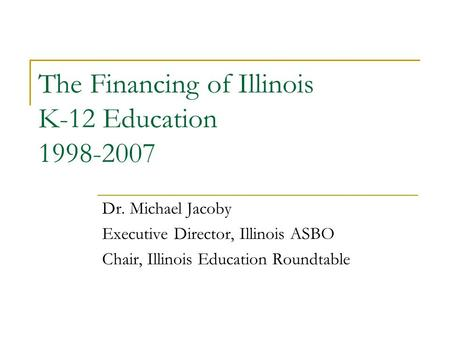 The Financing of Illinois K-12 Education 1998-2007 Dr. Michael Jacoby Executive Director, Illinois ASBO Chair, Illinois Education Roundtable.