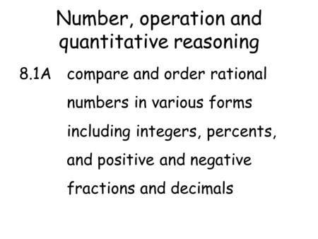 Number, operation and quantitative reasoning 8.1Acompare and order rational numbers in various forms including integers, percents, and positive and negative.