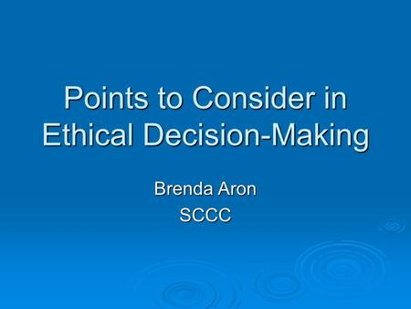 Points to Consider in Ethical Decision-Making Brenda Aron SCCC.