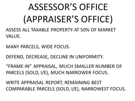 ASSESSOR'S OFFICE (APPRAISER'S OFFICE) ASSESS ALL TAXABLE PROPERTY AT 50% OF MARKET VALUE. DEFEND, MANY PARCELS, WIDE FOCUS. DECREASE,DECLINEIN UNIFORMITY.