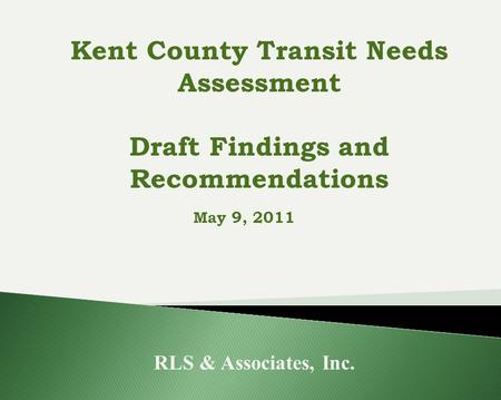 May 9, 2011 RLS & Associates, Inc. Kent County Transit Needs Assessment Draft Findings and Recommendations.