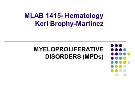 MLAB 1415- Hematology Keri Brophy-Martinez MYELOPROLIFERATIVE DISORDERS (MPDs)