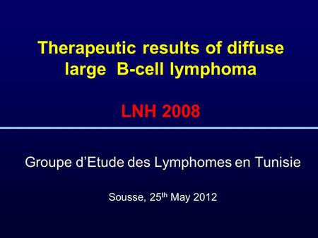 Therapeutic results of diffuse large B-cell lymphoma LNH 2008 Groupe d'Etude des Lymphomes en Tunisie Sousse, 25 th May 2012.