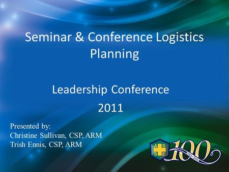 Seminar & Conference Logistics Planning Leadership Conference 2011 Presented by: Christine Sullivan, CSP, ARM Trish Ennis, CSP, ARM.