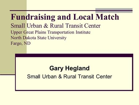 Fundraising and Local Match Small Urban & Rural Transit Center Upper Great Plains Transportation Institute North Dakota State University Fargo, ND Gary.