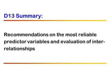 D13 Summary: Recommendations on the most reliable predictor variables and evaluation of inter- relationships.