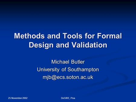 25 November 2002 DeSIRE, Pisa Methods and Tools for Formal Design and Validation Michael Butler University of Southampton