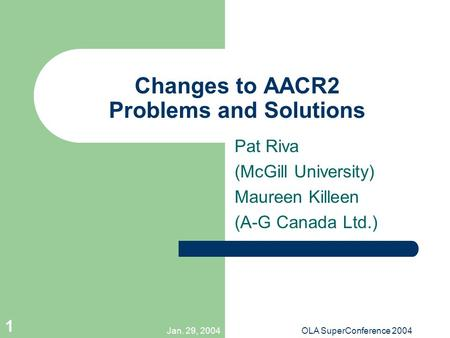 Jan. 29, 2004OLA SuperConference 2004 1 Changes to AACR2 Problems and Solutions Pat Riva (McGill University) Maureen Killeen (A-G Canada Ltd.)