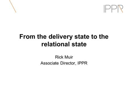 From the delivery state to the relational state Rick Muir Associate Director, IPPR.