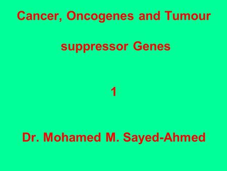 Cancer, Oncogenes and Tumour suppressor Genes 1 Dr. Mohamed M. Sayed-Ahmed.