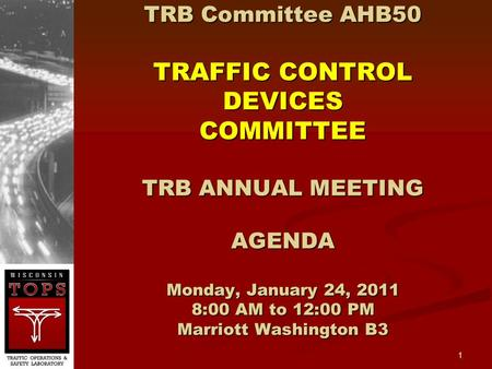 1 TRB Committee AHB50 TRAFFIC CONTROL DEVICES COMMITTEE TRB ANNUAL MEETING AGENDA Monday, January 24, 2011 8:00 AM to 12:00 PM Marriott Washington B3.