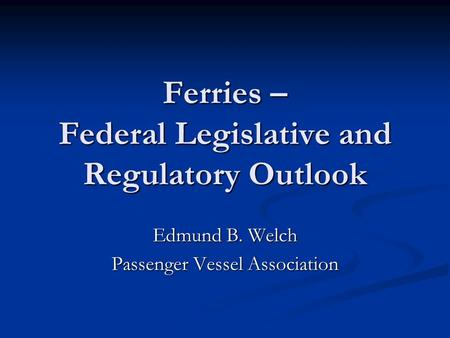 Ferries – Federal Legislative and Regulatory Outlook Edmund B. Welch Passenger Vessel Association.