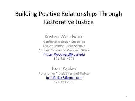 1 Building Positive Relationships Through Restorative Justice Kristen Woodward Conflict Resolution Specialist Fairfax County Public Schools Student Safety.