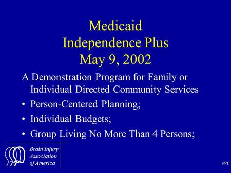 PP1 Brain Injury Association of America Medicaid Independence Plus May 9, 2002 A Demonstration Program for Family or Individual Directed Community Services.