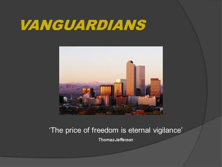 VANGUARDIANS 'The price of freedom is eternal vigilance' Thomas Jefferson.