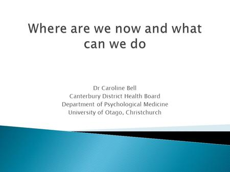 Dr Caroline Bell Canterbury District Health Board Department of Psychological Medicine University of Otago, Christchurch.