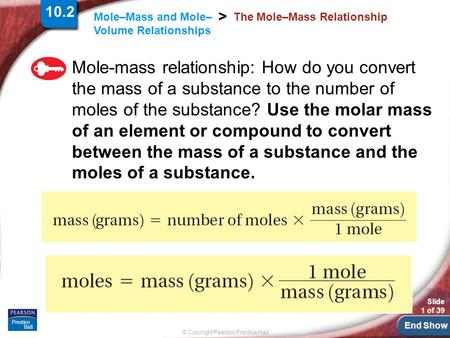 End Show Slide 1 of 39 © Copyright Pearson Prentice Hall Mole–Mass and Mole– Volume Relationships > The Mole–Mass Relationship Mole-mass relationship: