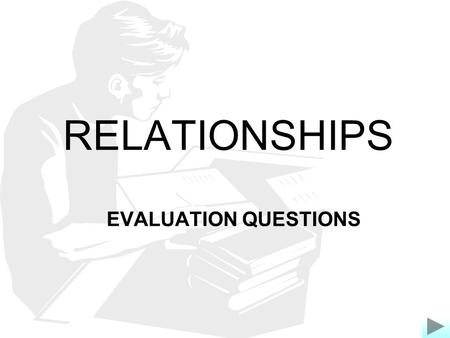 RELATIONSHIPS EVALUATION QUESTIONS. EVALUATION TRIGGER Do you agree? Give reasons or evidence for your answer, showing that you have thought about more.